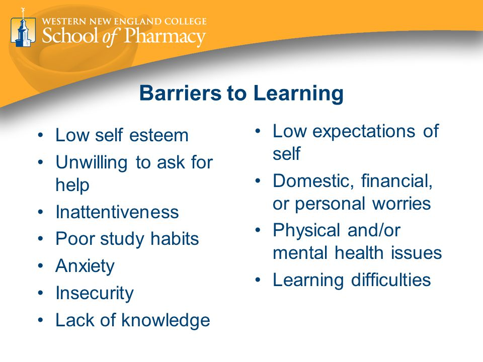 Barriers to Learning Low self esteem Unwilling to ask for help Inattentiveness Poor study habits Anxiety Insecurity Lack of knowledge Low expectations of self Domestic, financial, or personal worries Physical and/or mental health issues Learning difficulties