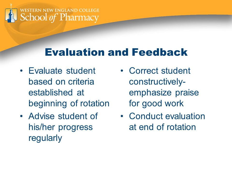 Evaluation and Feedback Evaluate student based on criteria established at beginning of rotation Advise student of his/her progress regularly Correct student constructively- emphasize praise for good work Conduct evaluation at end of rotation
