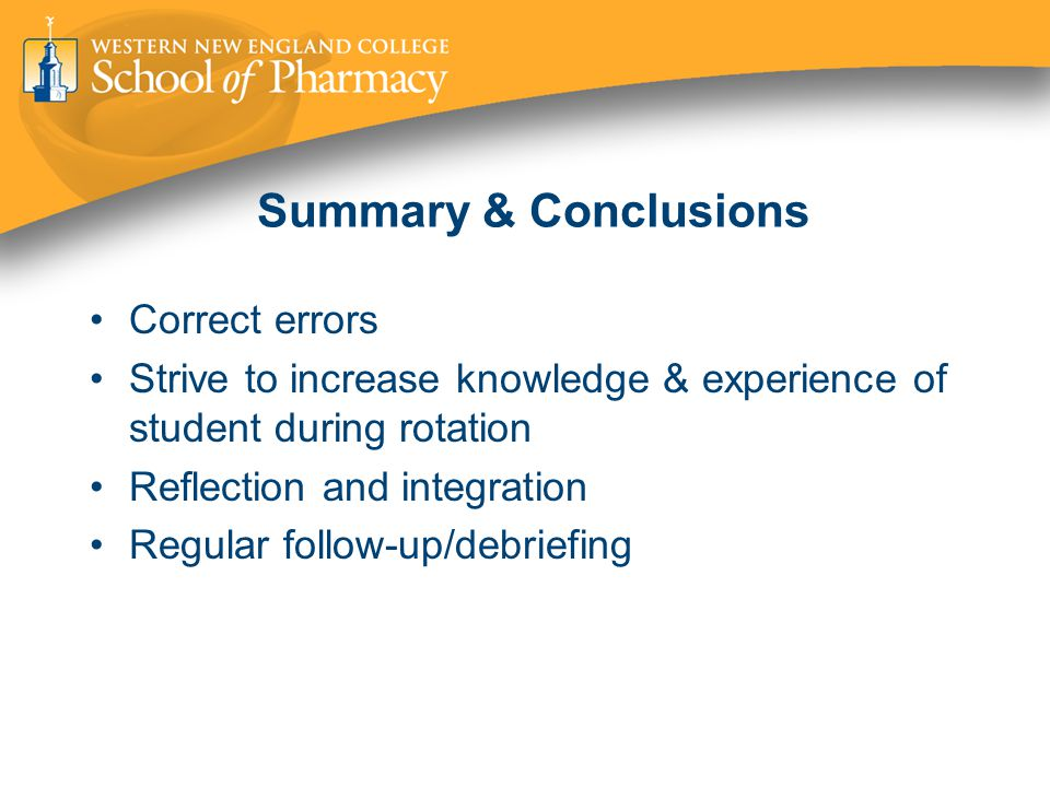 Summary & Conclusions Correct errors Strive to increase knowledge & experience of student during rotation Reflection and integration Regular follow-up/debriefing