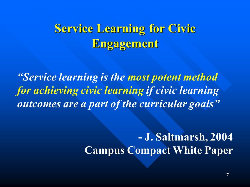 7 Service Learning for Civic Engagement Service learning is the most potent method for achieving civic learning if civic learning outcomes are a part of the curricular goals - J.
