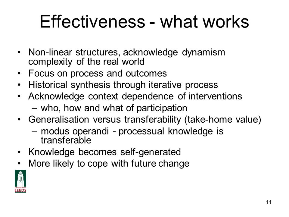 11 Effectiveness - what works Non-linear structures, acknowledge dynamism complexity of the real world Focus on process and outcomes Historical synthesis through iterative process Acknowledge context dependence of interventions –who, how and what of participation Generalisation versus transferability (take-home value) –modus operandi - processual knowledge is transferable Knowledge becomes self-generated More likely to cope with future change