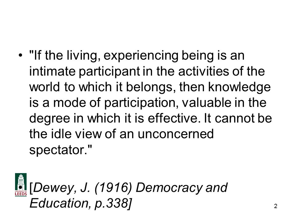 If the living, experiencing being is an intimate participant in the activities of the world to which it belongs, then knowledge is a mode of participation, valuable in the degree in which it is effective.