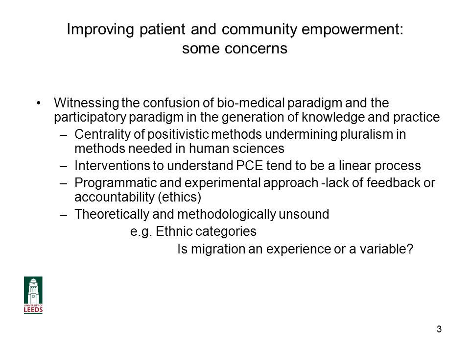 3 Improving patient and community empowerment: some concerns Witnessing the confusion of bio-medical paradigm and the participatory paradigm in the generation of knowledge and practice –Centrality of positivistic methods undermining pluralism in methods needed in human sciences –Interventions to understand PCE tend to be a linear process –Programmatic and experimental approach -lack of feedback or accountability (ethics) –Theoretically and methodologically unsound e.g.
