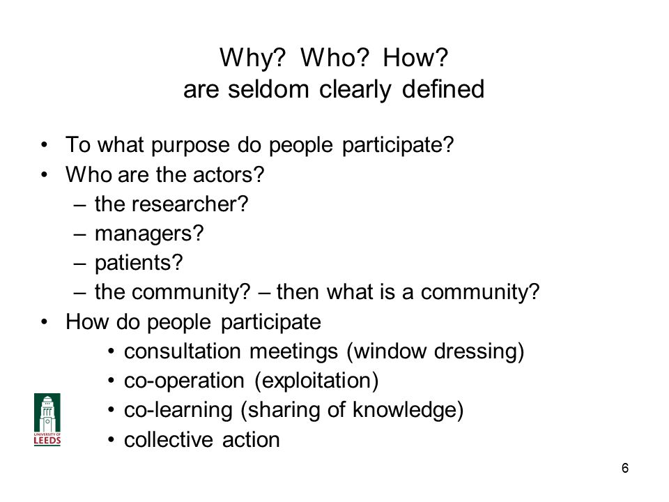 6 Why. Who. How. are seldom clearly defined To what purpose do people participate.