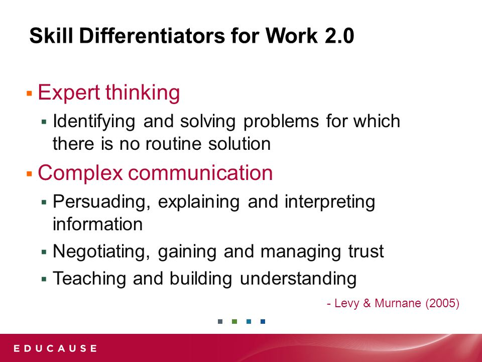 Skill Differentiators for Work 2.0  Expert thinking  Identifying and solving problems for which there is no routine solution  Complex communication  Persuading, explaining and interpreting information  Negotiating, gaining and managing trust  Teaching and building understanding - Levy & Murnane (2005)