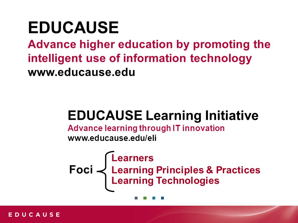 EDUCAUSE Advance higher education by promoting the intelligent use of information technology www.educause.edu Learners Learning Principles & Practices Learning Technologies Foci EDUCAUSE Learning Initiative Advance learning through IT innovation www.educause.edu/eli