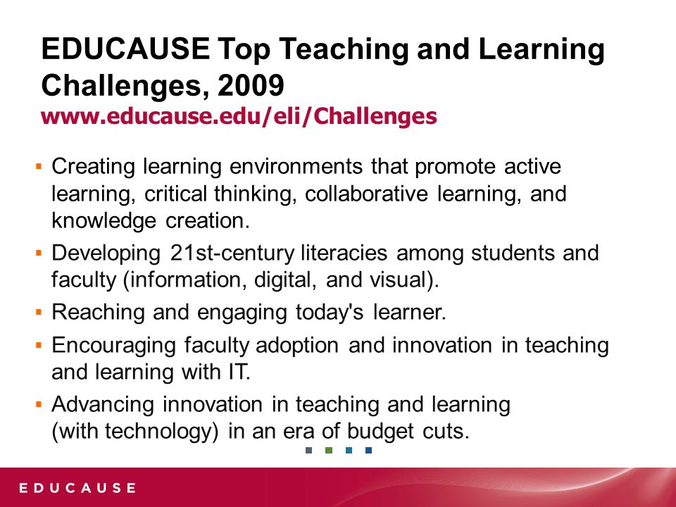 EDUCAUSE Top Teaching and Learning Challenges, 2009  Creating learning environments that promote active learning, critical thinking, collaborative learning, and knowledge creation.