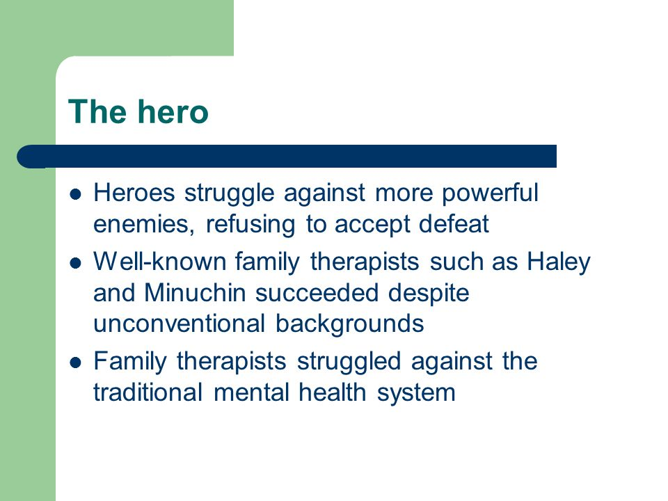 The hero Heroes struggle against more powerful enemies, refusing to accept defeat Well-known family therapists such as Haley and Minuchin succeeded de