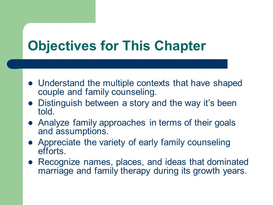 Objectives for This Chapter Understand the multiple contexts that have shaped couple and family counseling. Distinguish between a story and the way it