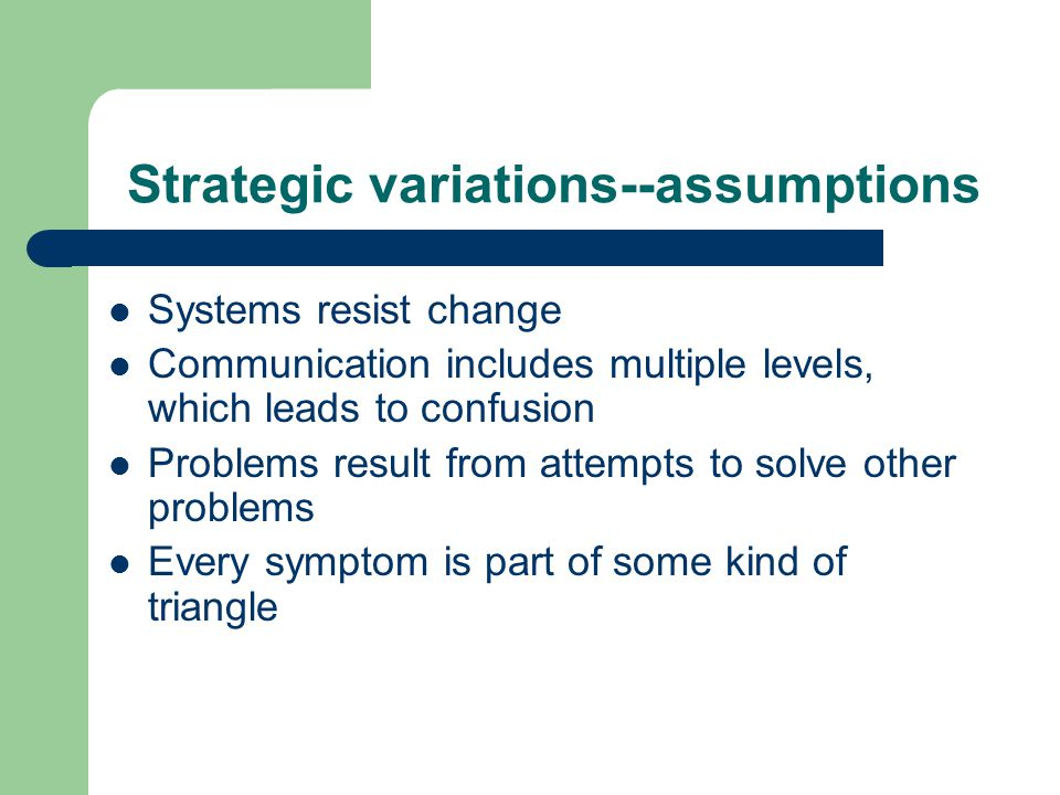 Strategic variations--assumptions Systems resist change Communication includes multiple levels, which leads to confusion Problems result from attempts