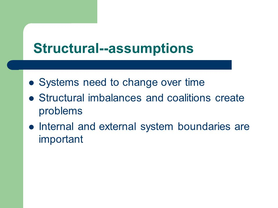 Structural--assumptions Systems need to change over time Structural imbalances and coalitions create problems Internal and external system boundaries are important