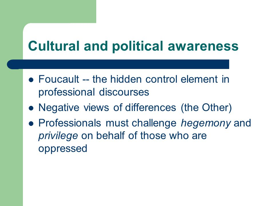 Cultural and political awareness Foucault -- the hidden control element in professional discourses Negative views of differences (the Other) Professionals must challenge hegemony and privilege on behalf of those who are oppressed