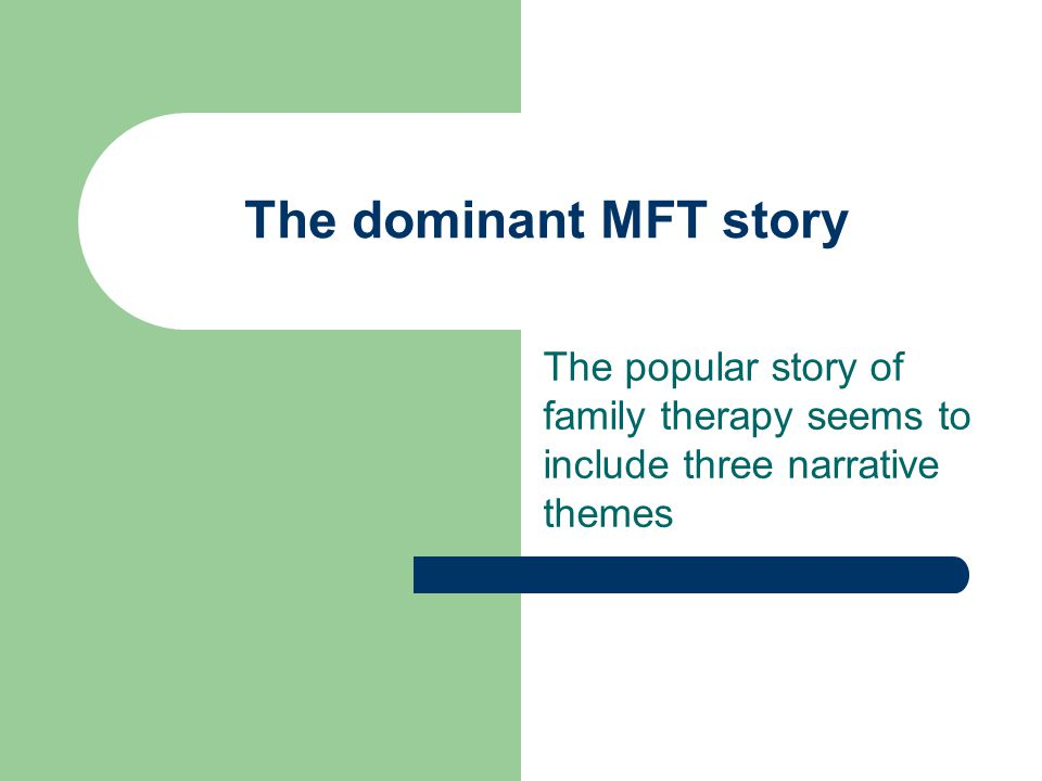 The dominant MFT story The popular story of family therapy seems to include three narrative themes