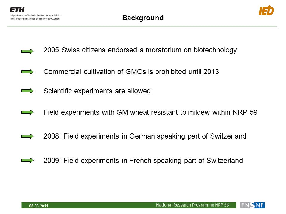 08.03.2011 Background 2005 Swiss citizens endorsed a moratorium on biotechnology Commercial cultivation of GMOs is prohibited until 2013 Scientific ex