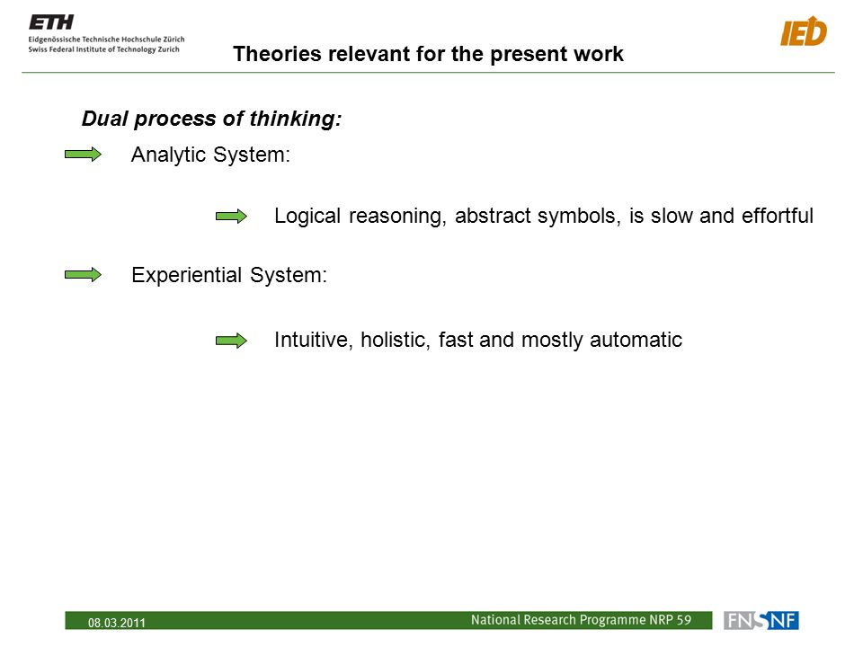 08.03.2011 Theories relevant for the present work Dual process of thinking: Analytic System: Logical reasoning, abstract symbols, is slow and effortfu
