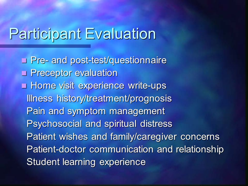 Participant Evaluation Pre- and post-test/questionnaire Pre- and post-test/questionnaire Preceptor evaluation Preceptor evaluation Home visit experien