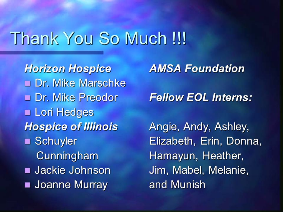 Thank You So Much !!! Horizon Hospice Dr. Mike Marschke Dr. Mike Marschke Dr. Mike Preodor Dr. Mike Preodor Lori Hedges Lori Hedges Hospice of Illinoi