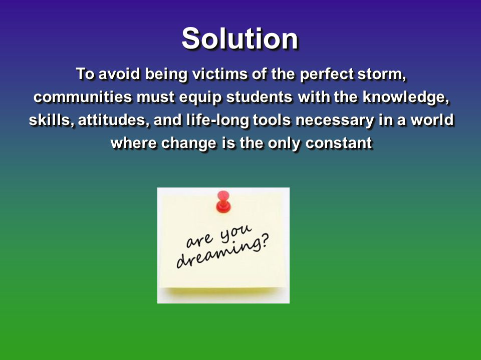 SolutionSolution To avoid being victims of the perfect storm, communities must equip students with the knowledge, skills, attitudes, and life-long tools necessary in a world where change is the only constant
