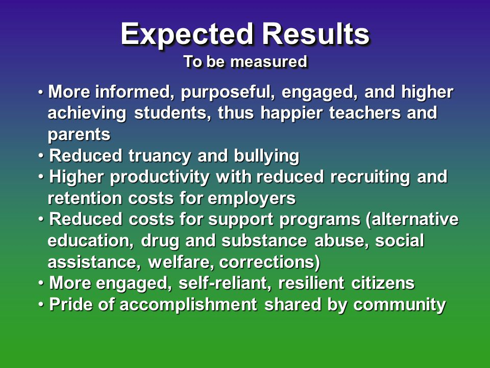 Expected Results To be measured Expected Results To be measured More informed, purposeful, engaged, and higher More informed, purposeful, engaged, and higher achieving students, thus happier teachers and achieving students, thus happier teachers and parents parents Reduced truancy and bullying Reduced truancy and bullying Higher productivity with reduced recruiting and Higher productivity with reduced recruiting and retention costs for employers retention costs for employers Reduced costs for support programs (alternative Reduced costs for support programs (alternative education, drug and substance abuse, social education, drug and substance abuse, social assistance, welfare, corrections) assistance, welfare, corrections) More engaged, self-reliant, resilient citizens More engaged, self-reliant, resilient citizens Pride of accomplishment shared by community Pride of accomplishment shared by community