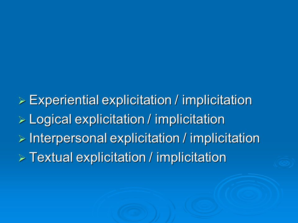  Experiential explicitation / implicitation  Logical explicitation / implicitation  Interpersonal explicitation / implicitation  Textual explicitation / implicitation