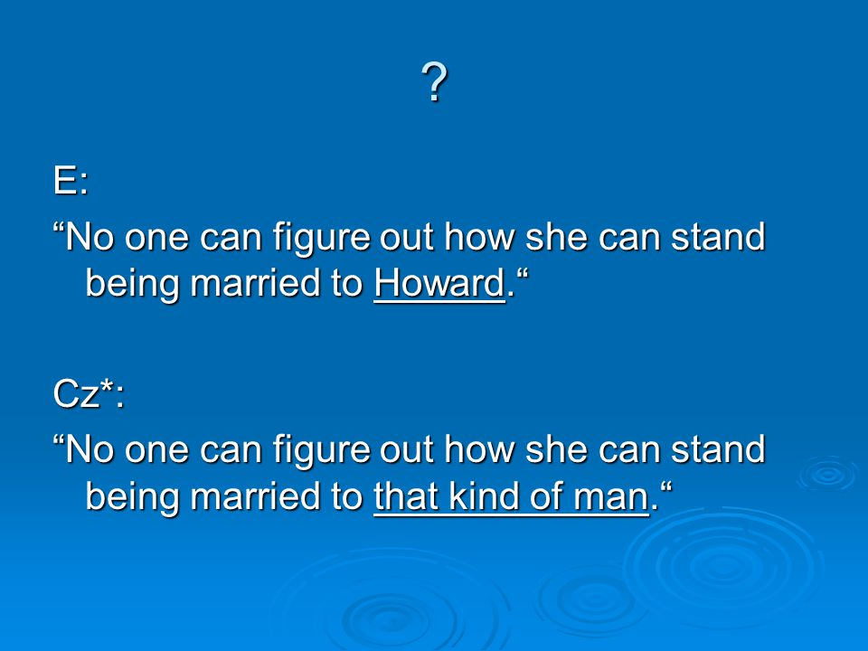 E: No one can figure out how she can stand being married to Howard. Cz*: No one can figure out how she can stand being married to that kind of man.