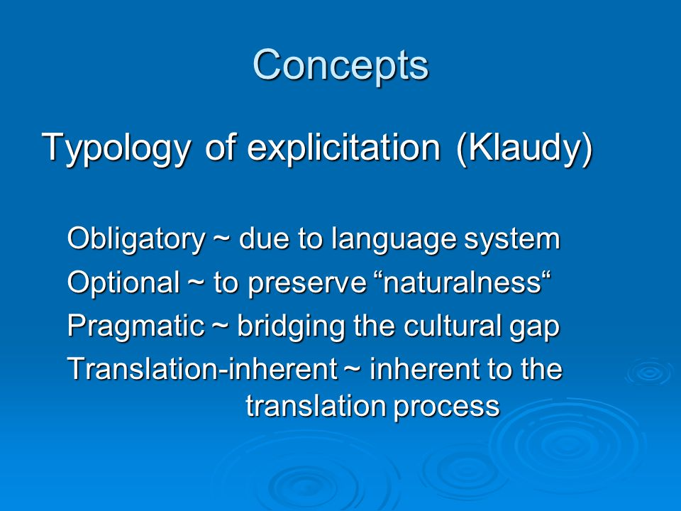 Concepts Typology of explicitation (Klaudy) Obligatory ~ due to language system Optional ~ to preserve naturalness Pragmatic ~ bridging the cultural gap Translation-inherent ~ inherent to the translation process