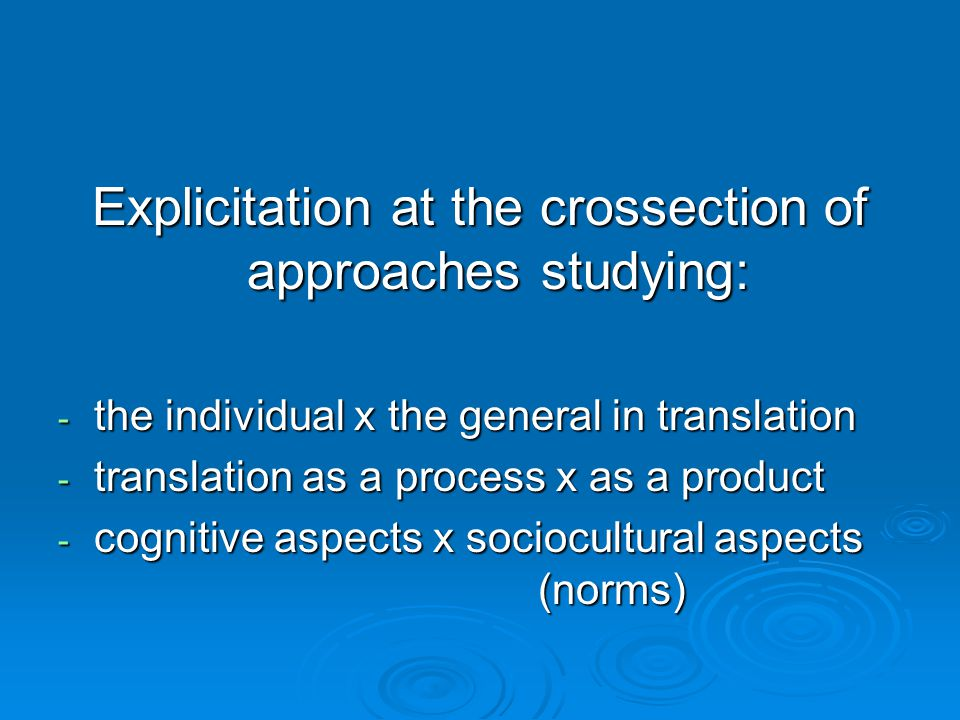 Explicitation at the crossection of approaches studying: - the individual x the general in translation - translation as a process x as a product - cognitive aspects x sociocultural aspects (norms)
