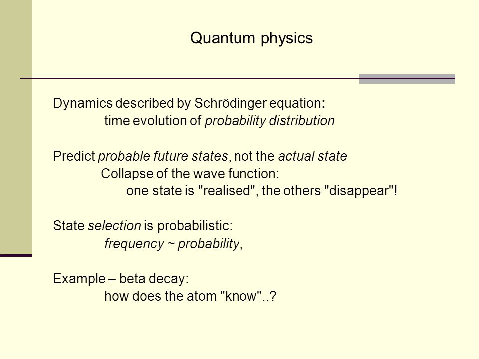 Quantum physics Dynamics described by Schrödinger equation: time evolution of probability distribution Predict probable future states, not the actual state Collapse of the wave function: one state is realised , the others disappear .