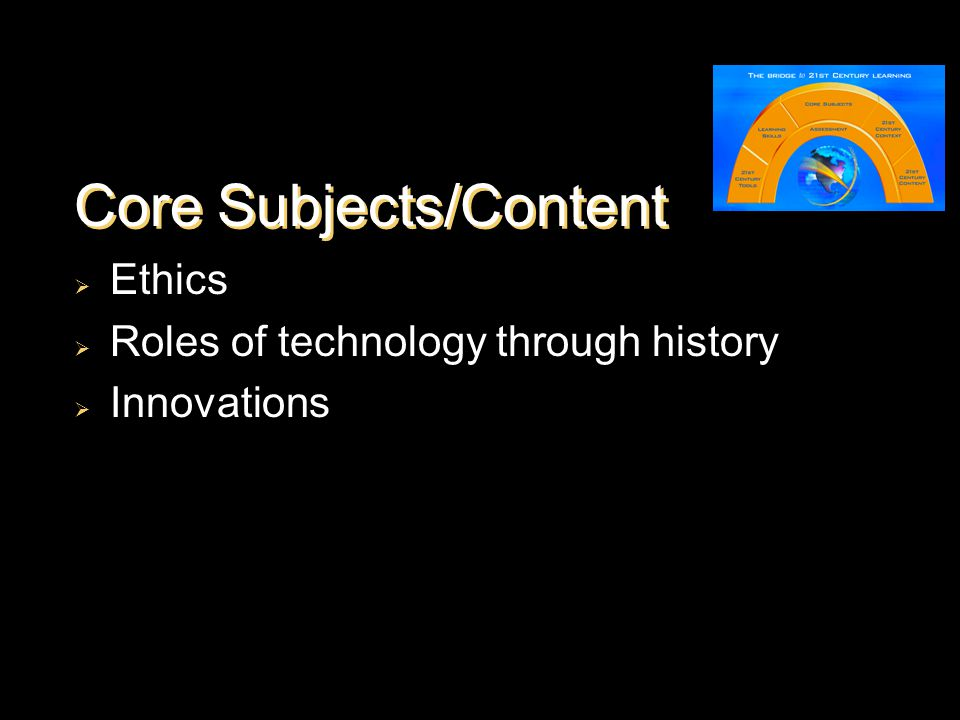 Core Subjects/Content  Ethics  Roles of technology through history  Innovations
