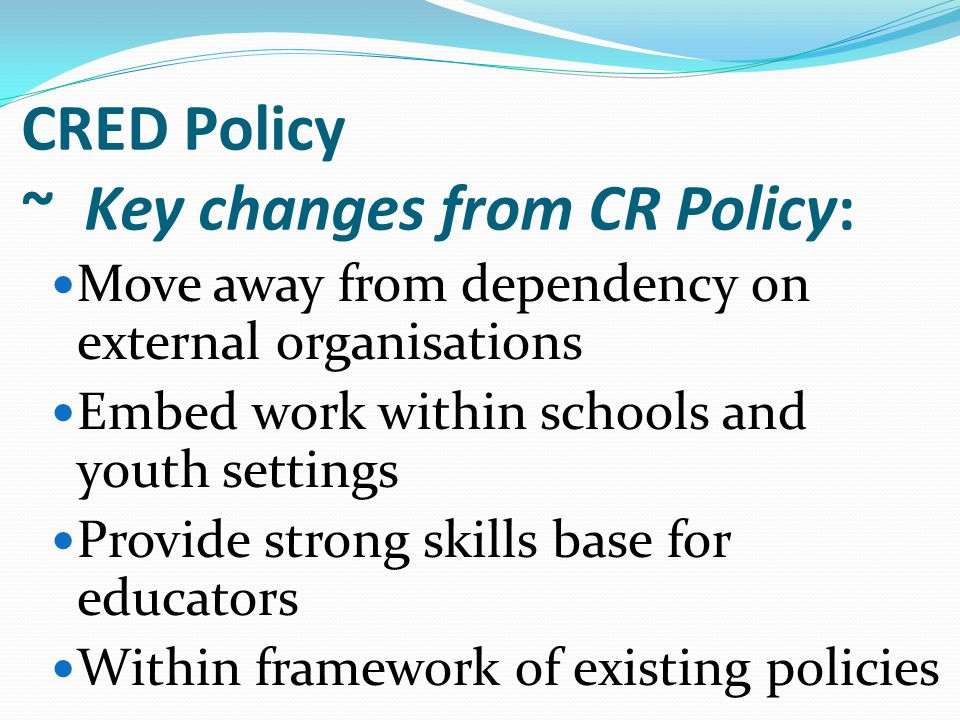 Move away from dependency on external organisations Embed work within schools and youth settings Provide strong skills base for educators Within framework of existing policies CRED Policy ~ Key changes from CR Policy: