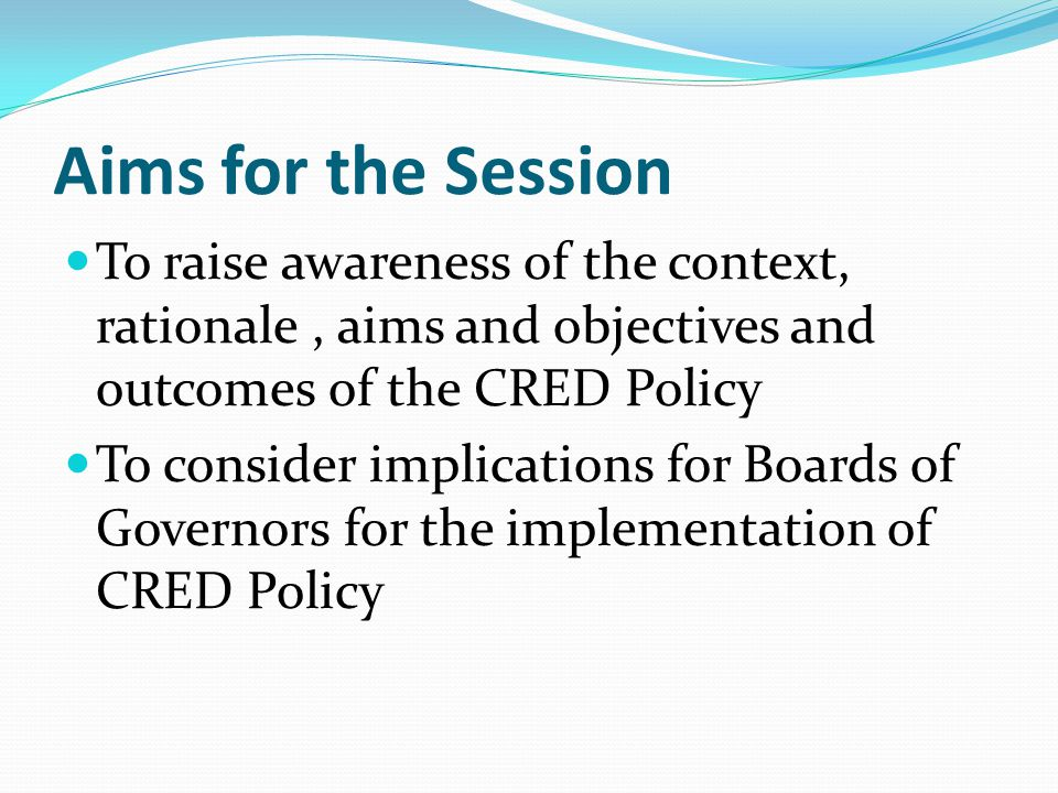Outline of Session Introduction Context CRED Policy CRED Guidance Quality Indicator Framework Role of Board of Governors