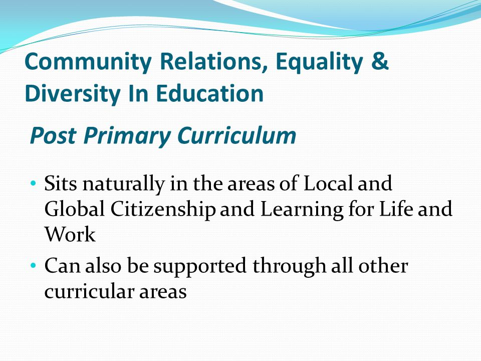 Post Primary Curriculum Sits naturally in the areas of Local and Global Citizenship and Learning for Life and Work Can also be supported through all other curricular areas Community Relations, Equality & Diversity In Education