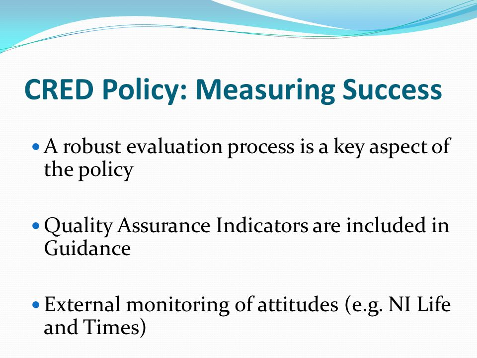 CRED Policy: Measuring Success A robust evaluation process is a key aspect of the policy Quality Assurance Indicators are included in Guidance External monitoring of attitudes (e.g.