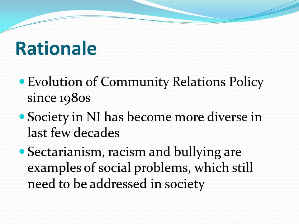 Rationale Evolution of Community Relations Policy since 1980s Society in NI has become more diverse in last few decades Sectarianism, racism and bullying are examples of social problems, which still need to be addressed in society