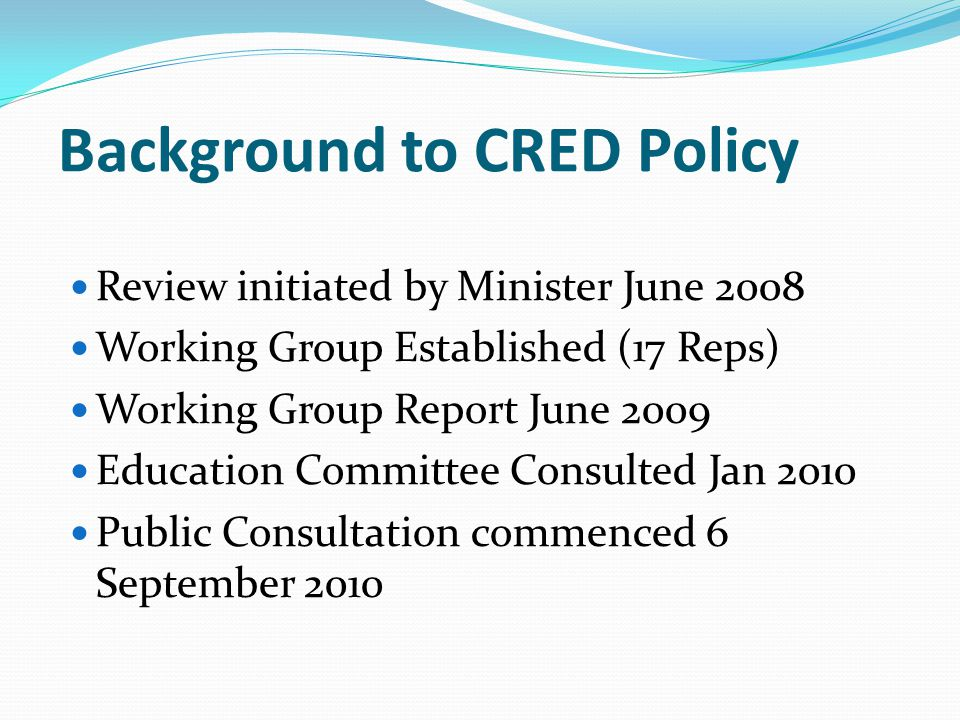 Background to CRED Policy Review initiated by Minister June 2008 Working Group Established (17 Reps) Working Group Report June 2009 Education Committee Consulted Jan 2010 Public Consultation commenced 6 September 2010