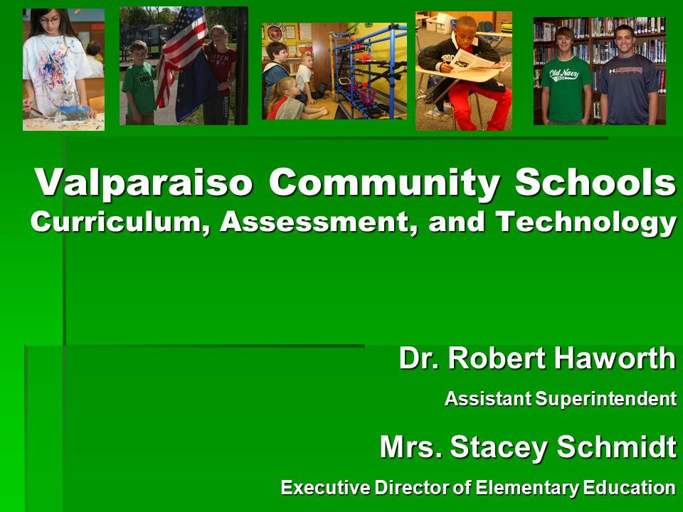 Valparaiso Community Schools Curriculum, Assessment, and Technology Dr. Robert Haworth Assistant Superintendent Mrs. Stacey Schmidt Executive Director