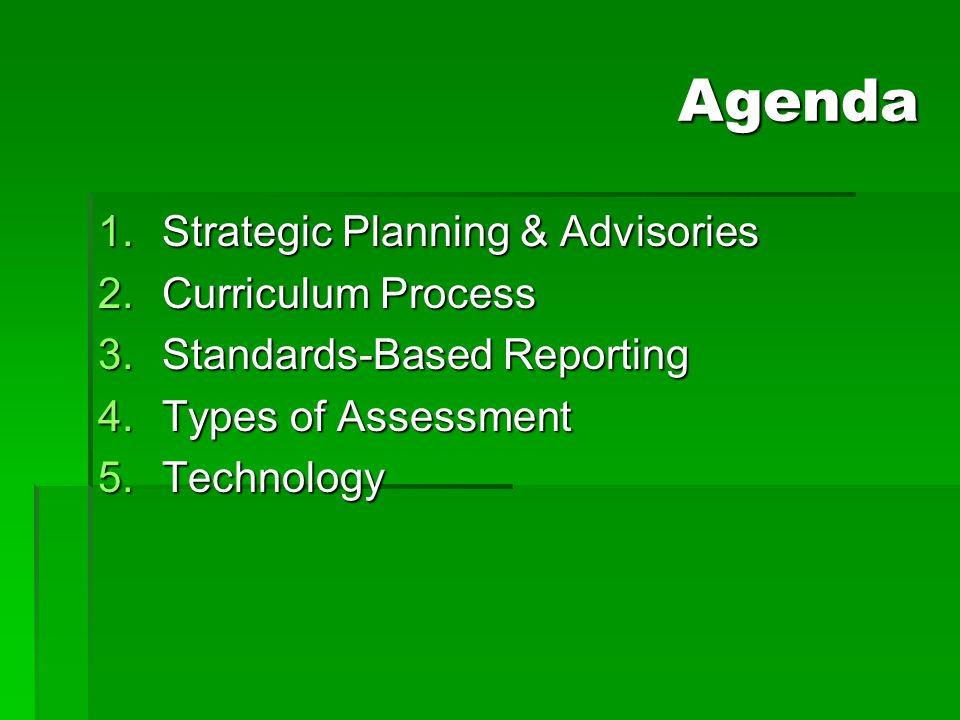 Agenda 1.Strategic Planning & Advisories 2.Curriculum Process 3.Standards-Based Reporting 4.Types of Assessment 5.Technology