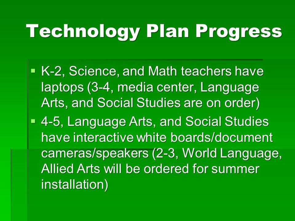 Technology Plan Progress  K-2, Science, and Math teachers have laptops (3-4, media center, Language Arts, and Social Studies are on order)  4-5, Lan
