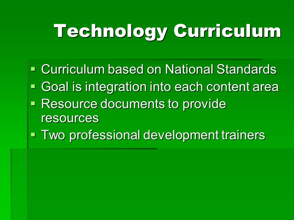 Technology Curriculum  Curriculum based on National Standards  Goal is integration into each content area  Resource documents to provide resources