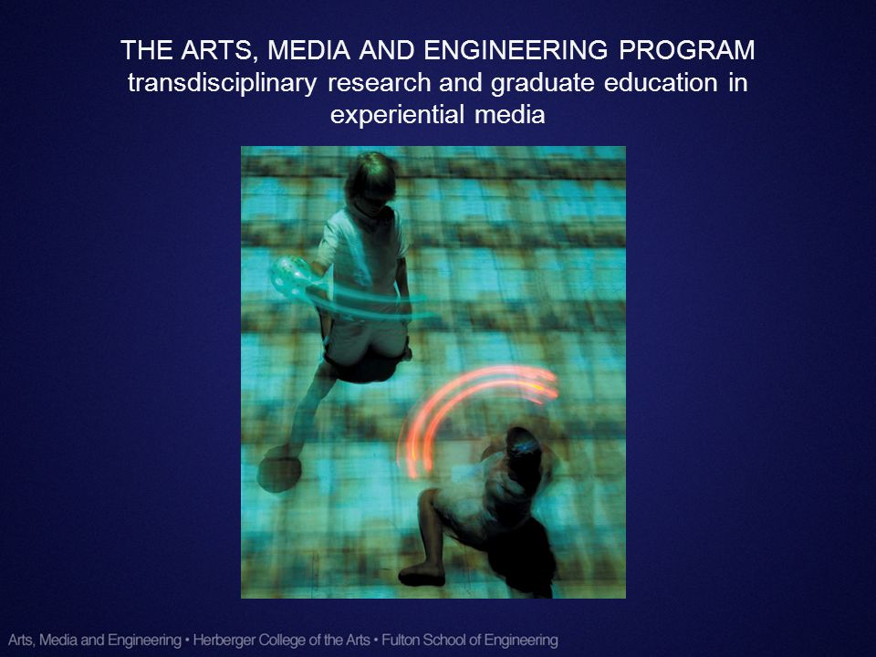 THE ARTS, MEDIA AND ENGINEERING PROGRAM transdisciplinary research and graduate education in experiential media