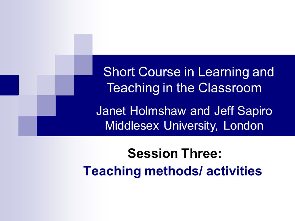 Session Three: Teaching methods/ activities Short Course in Learning and Teaching in the Classroom Janet Holmshaw and Jeff Sapiro Middlesex University, London