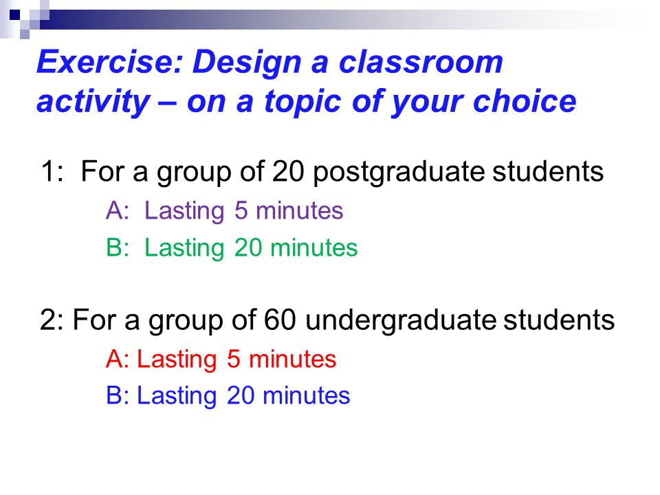 Exercise: Design a classroom activity – on a topic of your choice 1: For a group of 20 postgraduate students A: Lasting 5 minutes B: Lasting 20 minutes 2: For a group of 60 undergraduate students A: Lasting 5 minutes B: Lasting 20 minutes