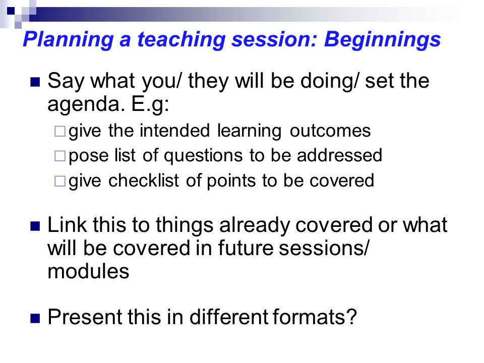 Planning a teaching session: Beginnings Say what you/ they will be doing/ set the agenda.