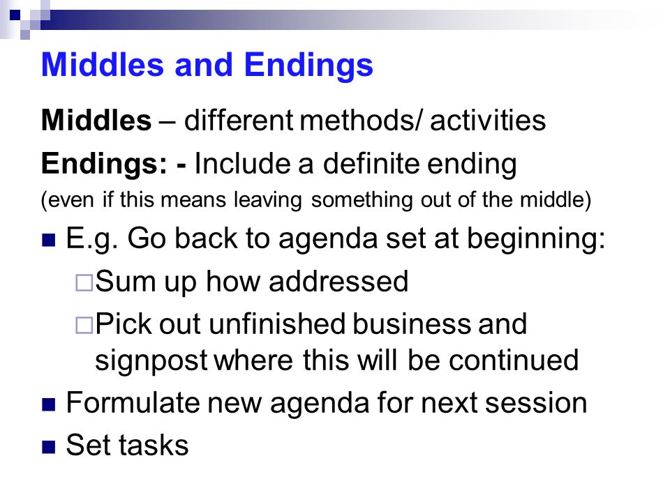 Middles and Endings Middles – different methods/ activities Endings: - Include a definite ending (even if this means leaving something out of the midd
