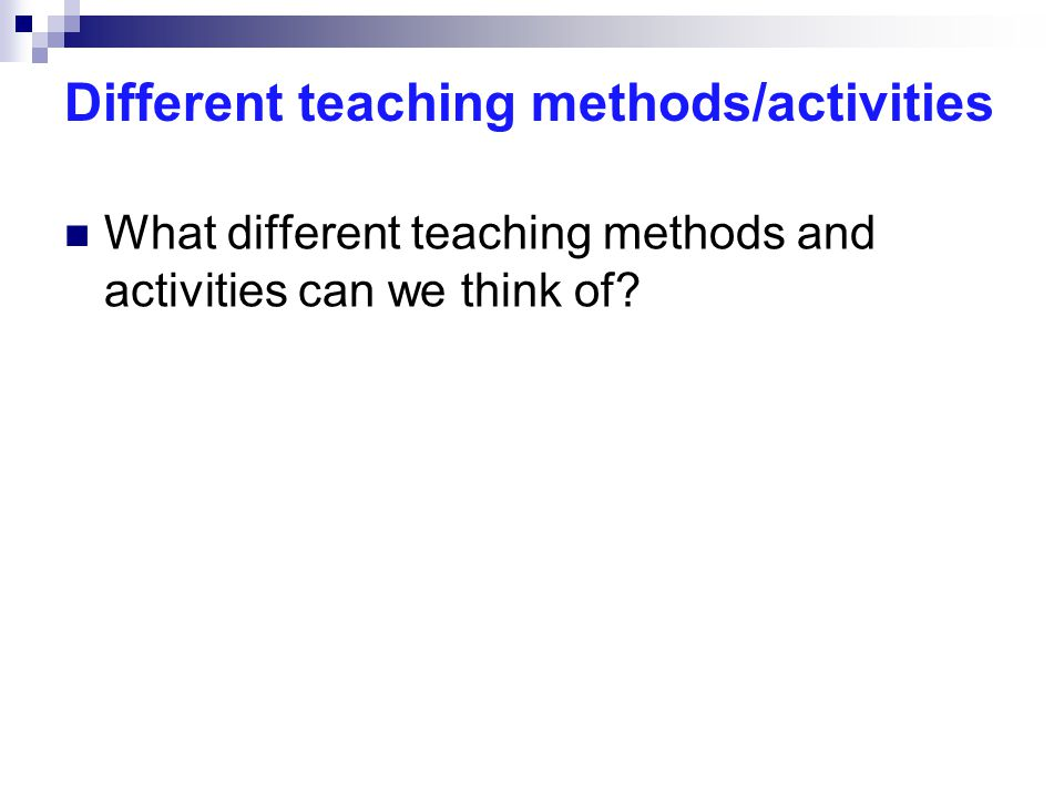 Different teaching methods/activities What different teaching methods and activities can we think of