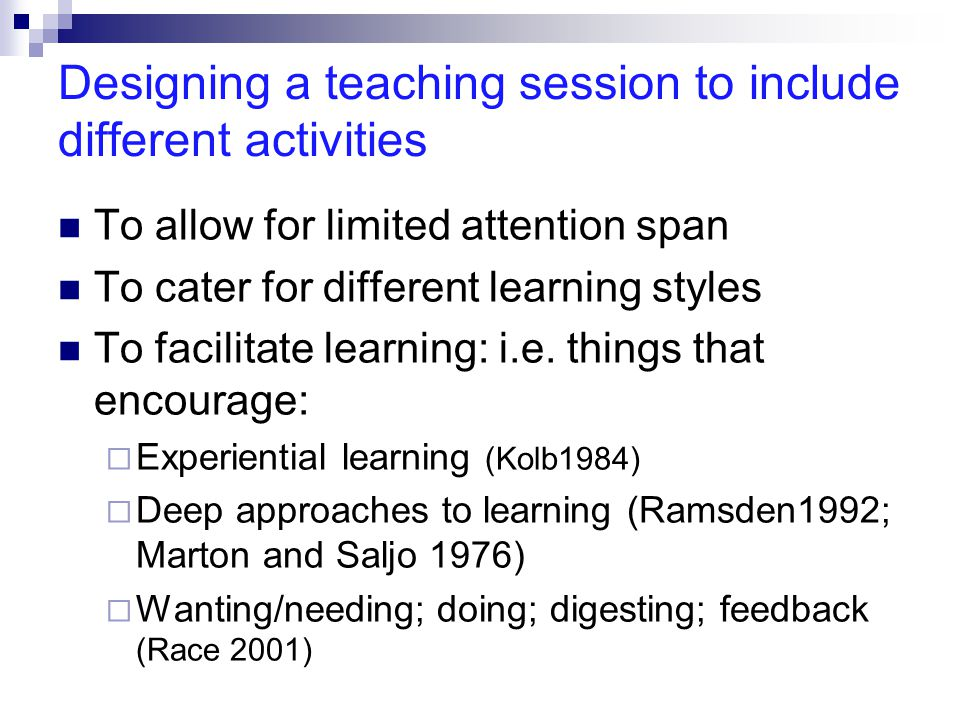 Designing a teaching session to include different activities To allow for limited attention span To cater for different learning styles To facilitate learning: i.e.
