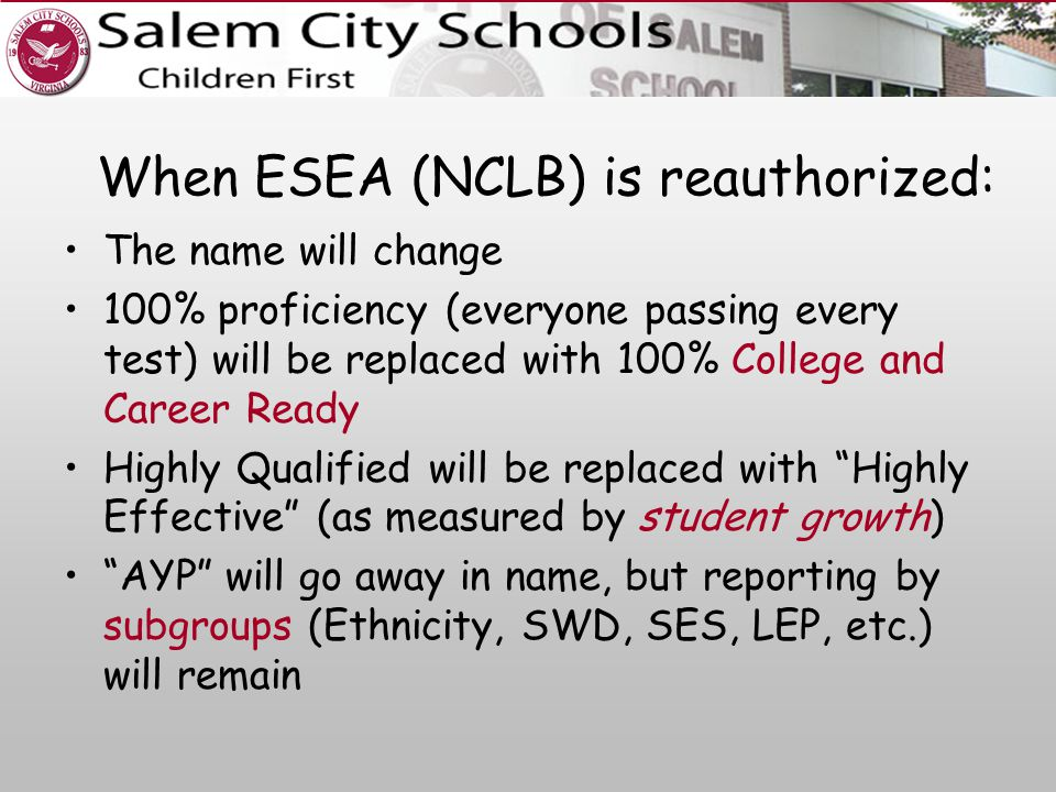When ESEA (NCLB) is reauthorized: The name will change 100% proficiency (everyone passing every test) will be replaced with 100% College and Career Ready Highly Qualified will be replaced with Highly Effective (as measured by student growth) AYP will go away in name, but reporting by subgroups (Ethnicity, SWD, SES, LEP, etc.) will remain