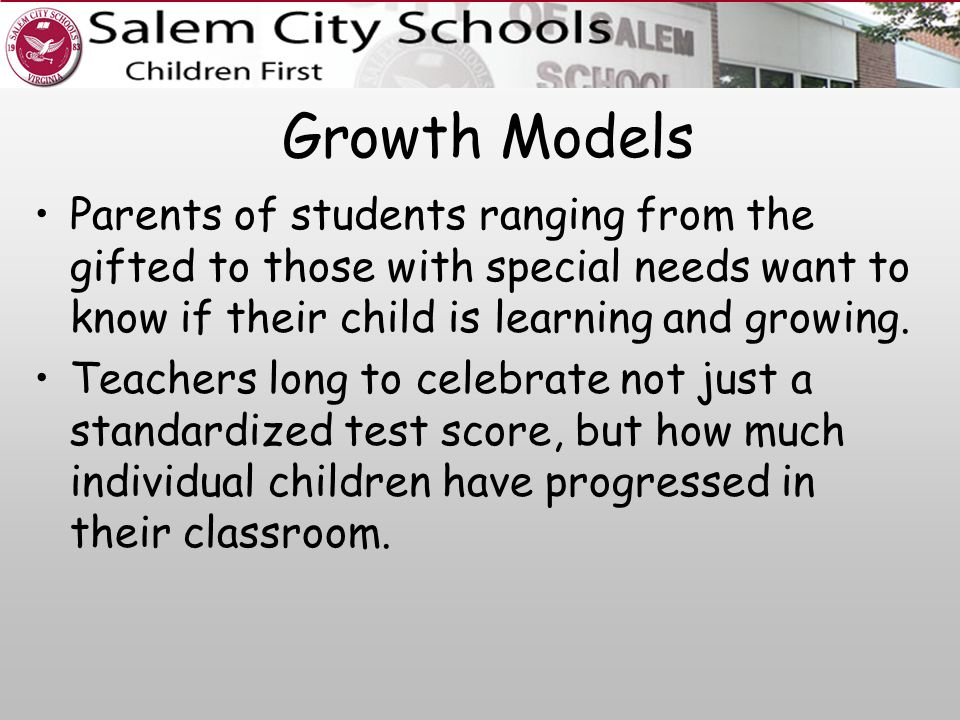 Growth Models Parents of students ranging from the gifted to those with special needs want to know if their child is learning and growing.