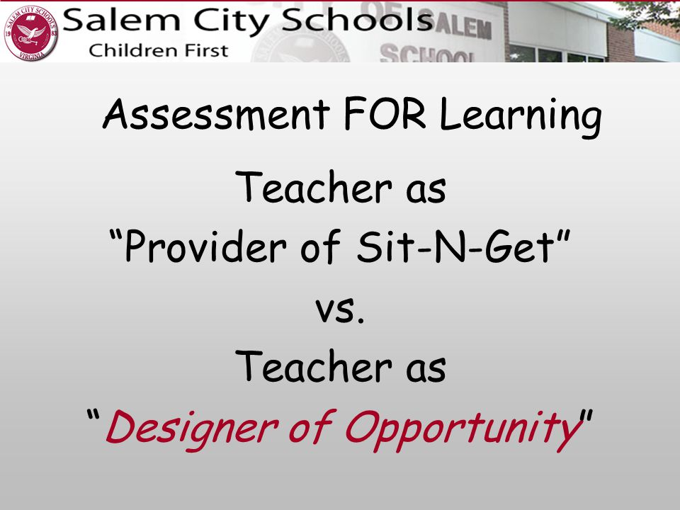 Assessment FOR Learning Teacher as Provider of Sit-N-Get vs. Teacher as Designer of Opportunity