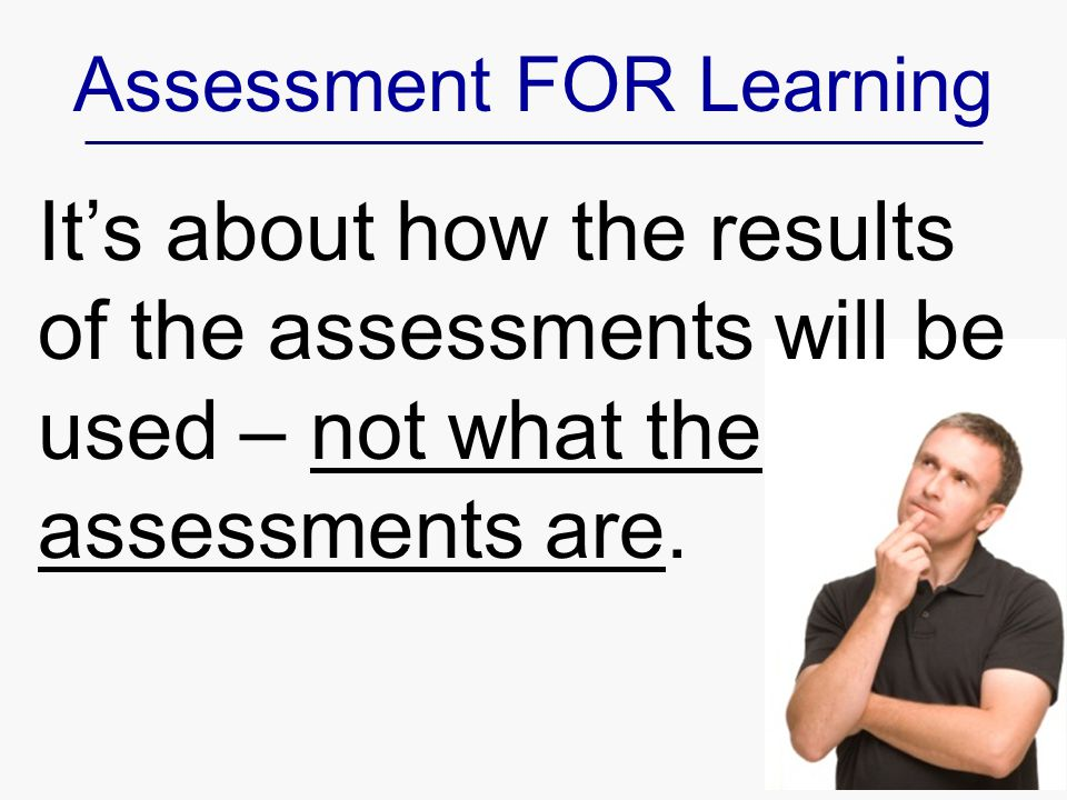 It's about how the results of the assessments will be used – not what the assessments are.